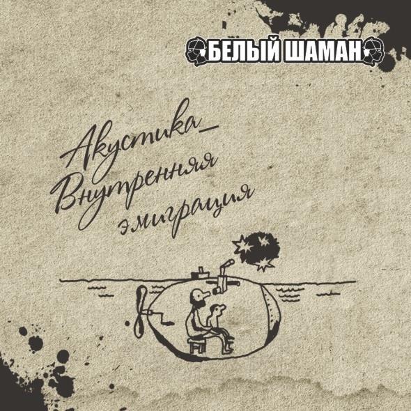 Новый альбом группы БЕЛЫЙ ШАМАН - Акустика_Внутренняя эмиграция (2017)